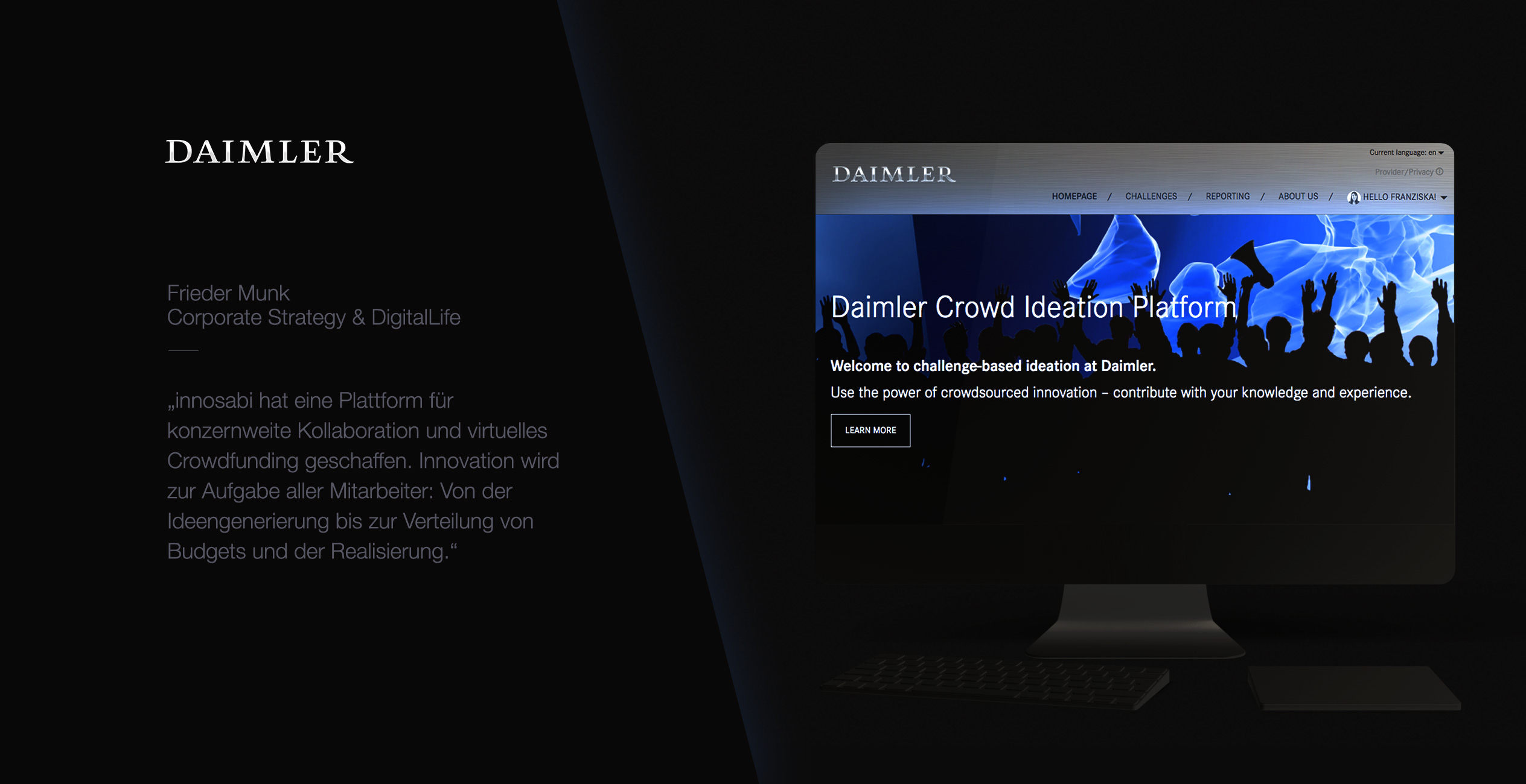 Daimler uses innosabi launch pad to engage all its employees in the generation of ideas for new technologies and business opportunities. All employees can pitch ideas, join discussions, and distribute virtual budget among the ideas. The ones which reach their funding goals are then awarded with the equivalent resources for further development.