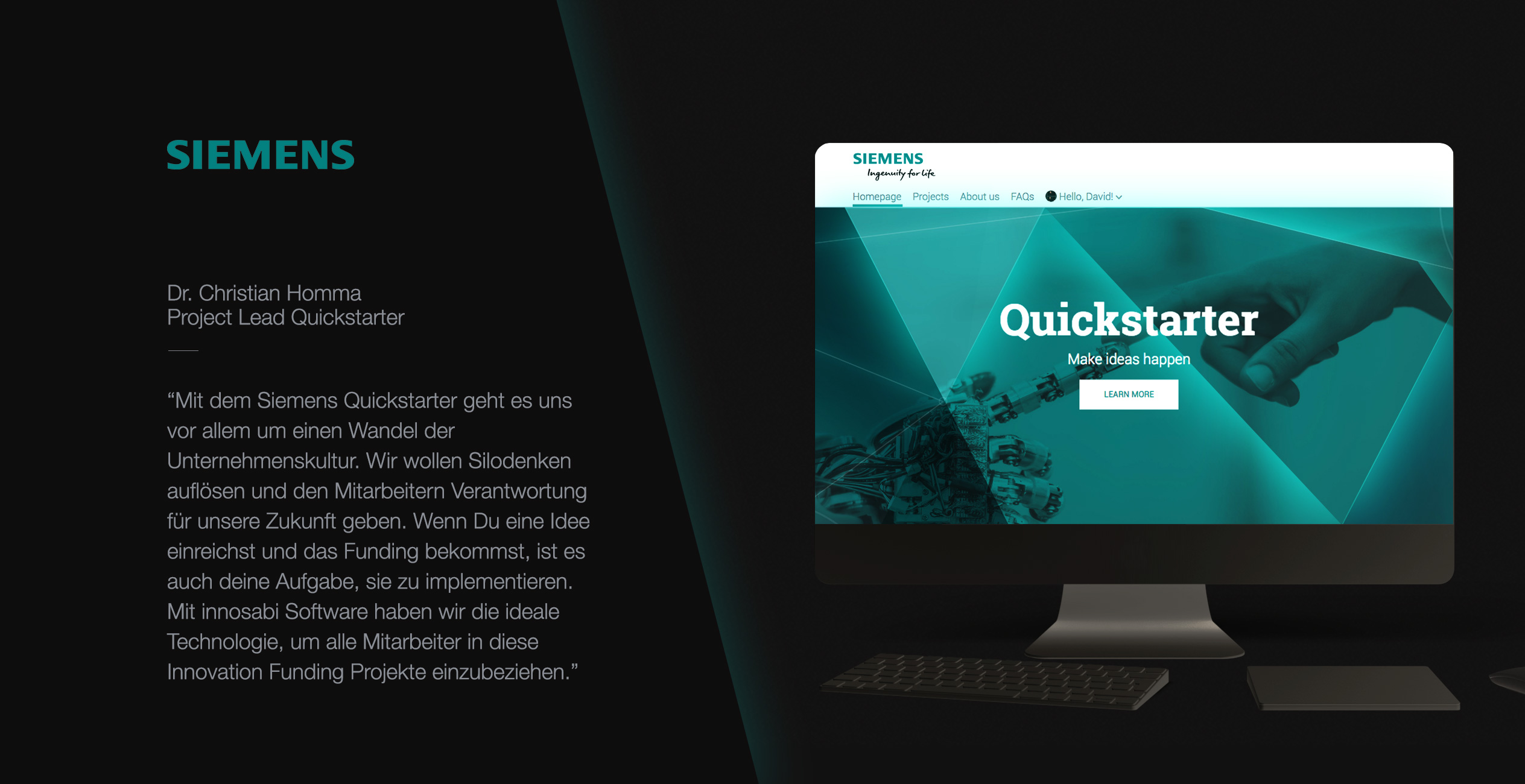 Siemens Quickstarter is about changing the company's culture. The innosabi software is the ideal tool to engage all employees on one efficient, digital platform for innovation funding.